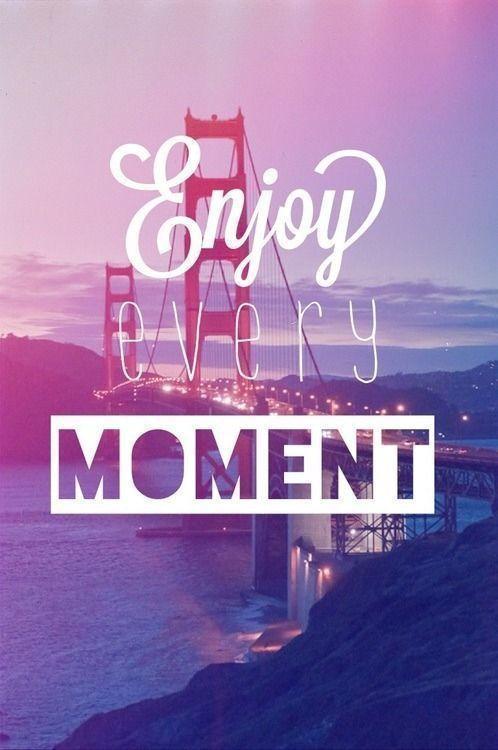 Enjoy Every Moment!
