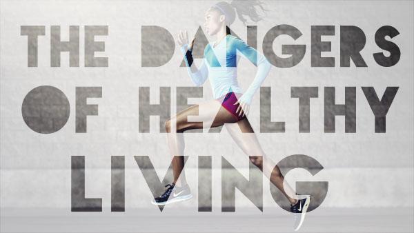 Dangers Of Healthy Living